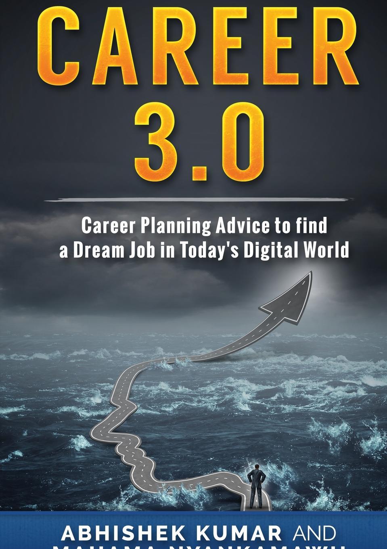 Abhishek Kumar, Mahama Nyankamawu Career 3.0. Career Planning Advice to Find your Dream Job in Today's Digital World цена