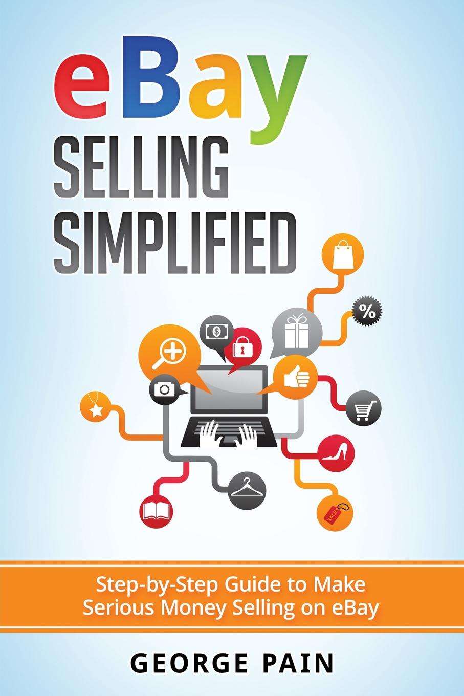 George Pain eBay Selling Simplified. Step-by-Step Guide to Make Serious Money Selling on eBay ebay