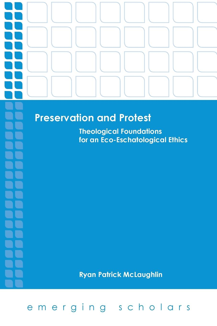 Ryan Patrick McLaughlin Preservation and Protest. Theological Foundations for an Eco-Eschatological Ethics ryan asleson nathaniel t schutta foundations of ajax