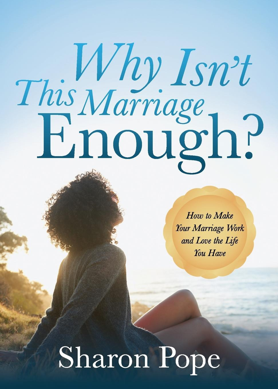 Sharon Pope Why Isn't This Marriage Enough?. How to Make Your Marriage Work and Love the Life You Have dave ulrich why the bottom line isn t how to build value through people and organization