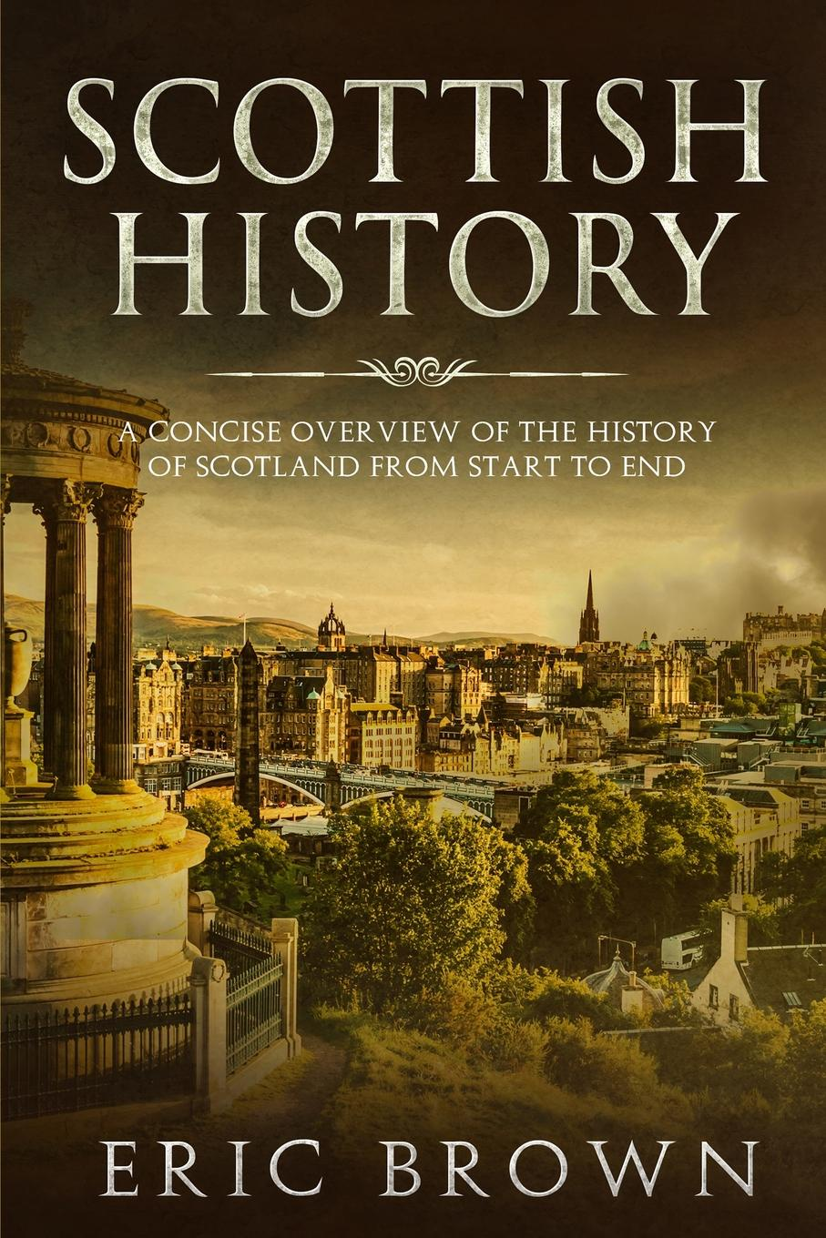 Eric Brown Scottish History. A Concise Overview of the History of Scotland From Start to End scotland a concise history