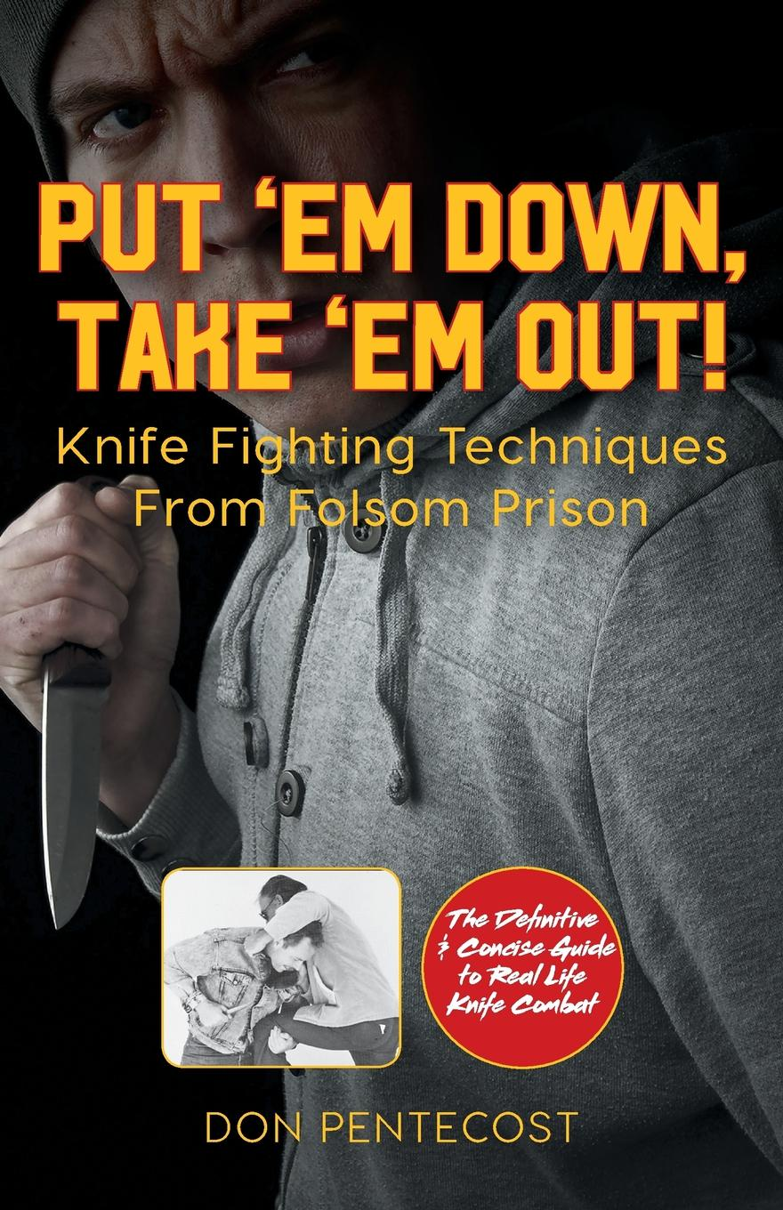 цена на Don Pentecost Put .Em Down. Take .Em Out!. Knife Fighting Techniques From Folsom Prison