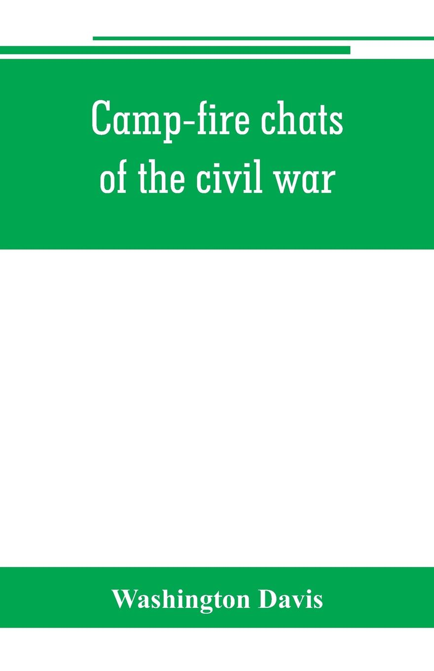 Camp-fire chats of the civil war; being the incident, adventure and wayside exploit of the bivouac and battle field, as related by members of the Grand army of the republic. Embracing the tragedy, romance, comedy, humor and pathos in the varied ex...