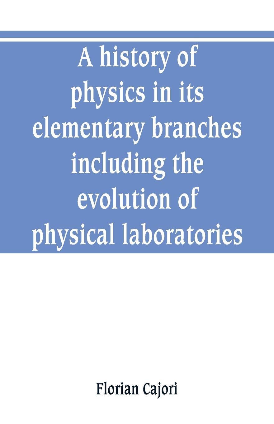 Florian Cajori A history of physics in its elementary branches, including the evolution of physical laboratories florian cajori a history of elementary mathematics