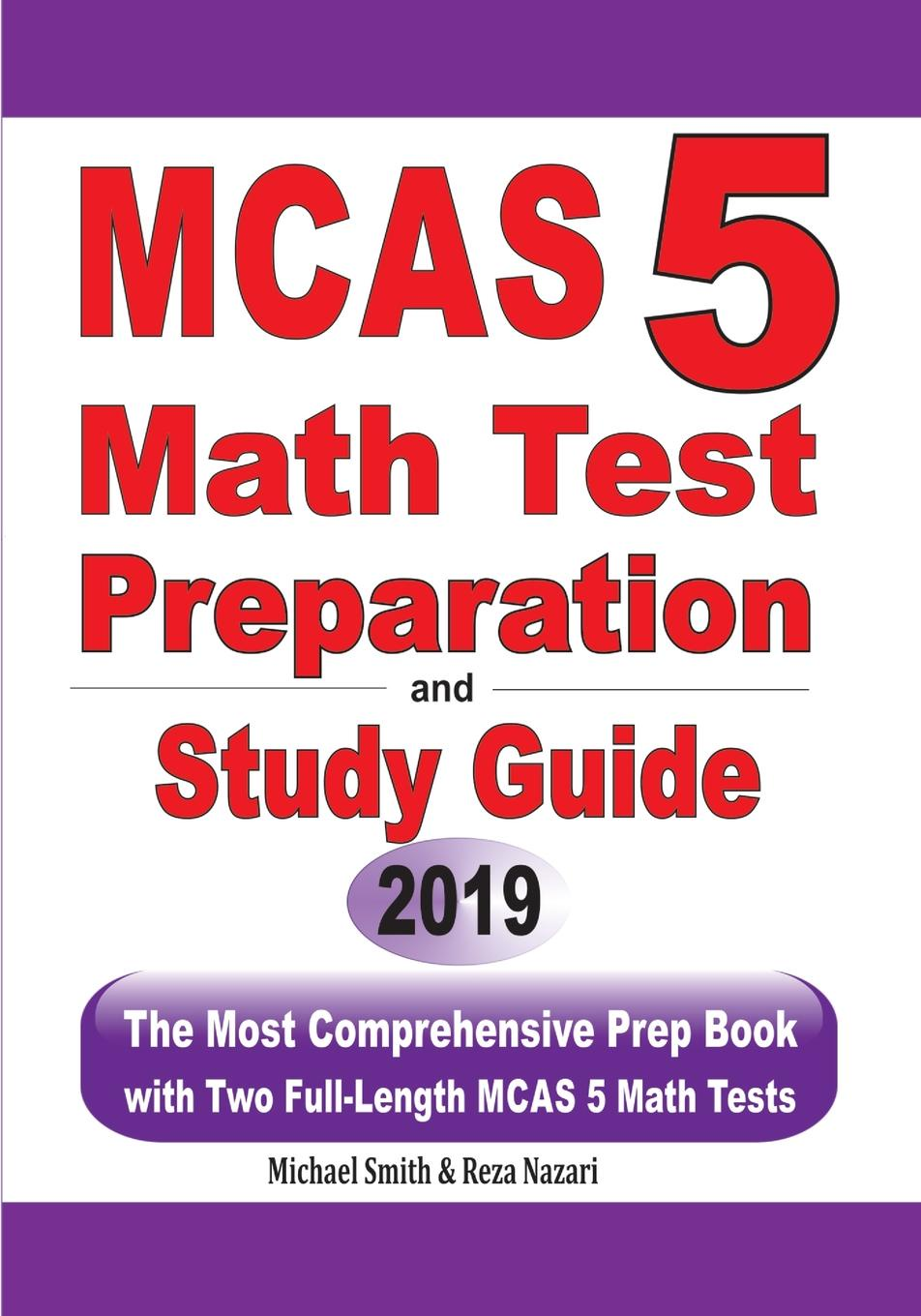 Michael Smith, Reza Nazari MCAS 5 Math Test Preparation and Study Guide. The Most Comprehensive Prep Book with Two Full-Length MCAS Math Tests