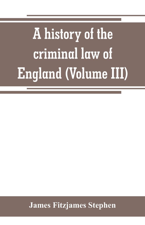 James Fitzjames Stephen A history of the criminal law England (Volume III)