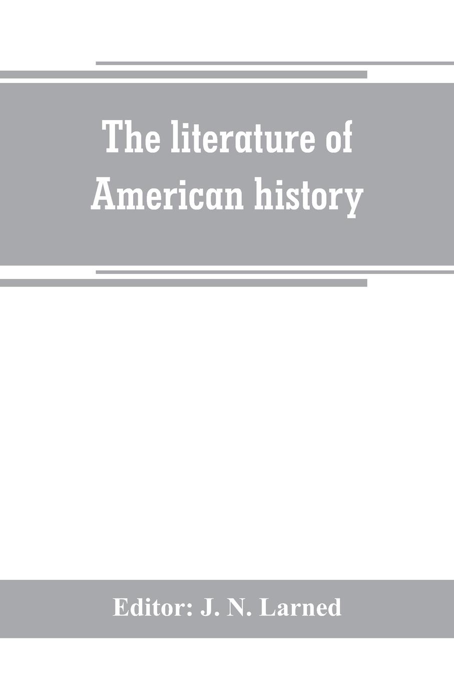 The literature of American history. a bibliographical guide, in which the scope, character, and comparative worth of books in selected lists are set forth in brief notes by critics of authority мария алехина a brief history of british and american literature