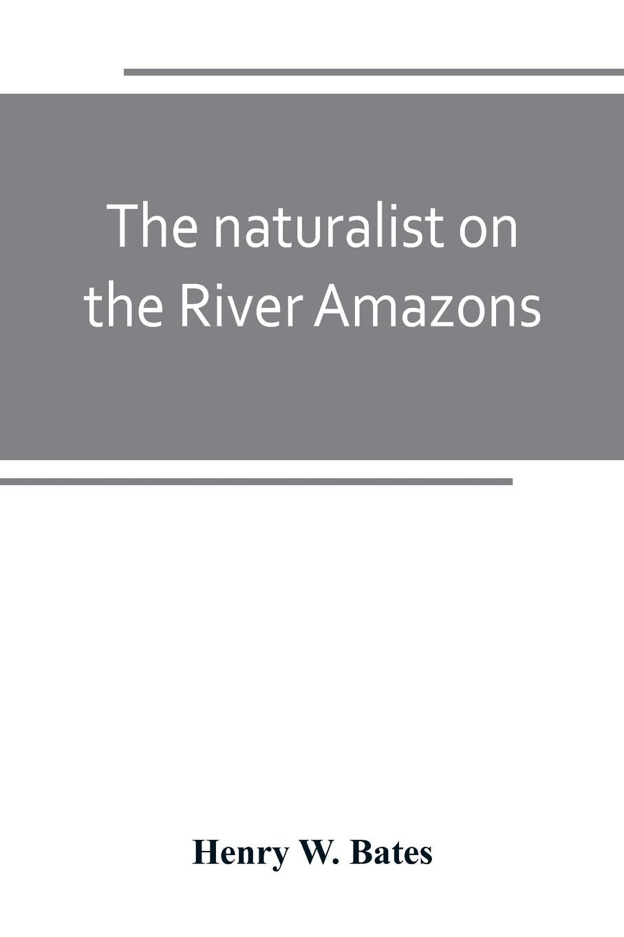 The naturalist on the River Amazons. a record of adventures, habits of animals, sketches of Brazilian and Indian life, and aspects of nature under the Equator, during eleven years of travel