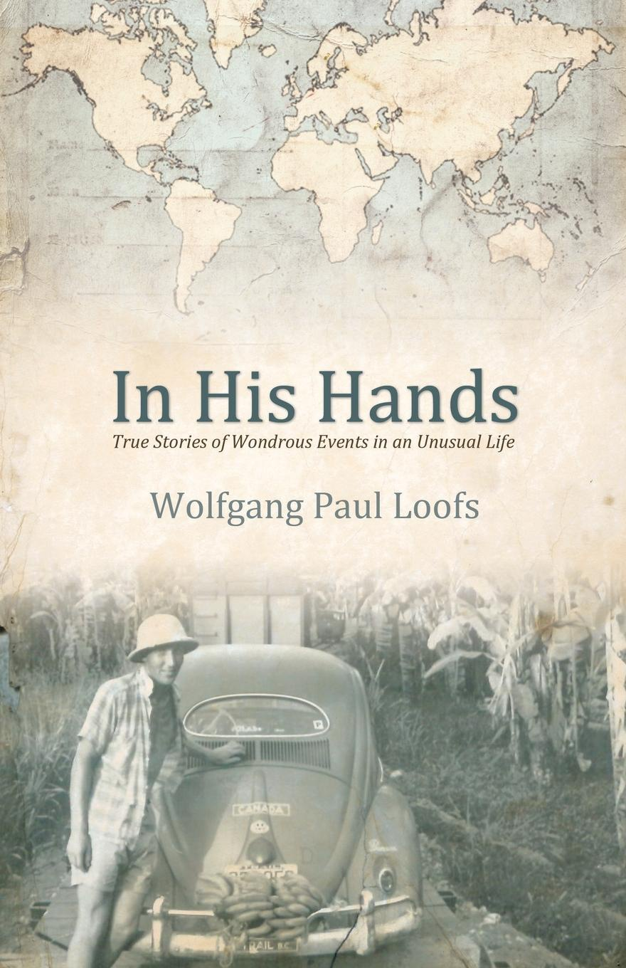Wolfgang Paul Loofs In His Hands. True Stories of Wonderous Events in an Unusual Life