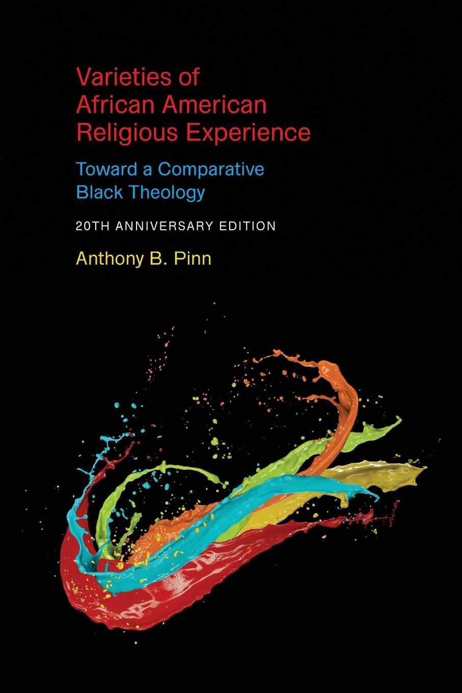 Anthony B Pinn Varieties of African American Religious Experience. Toward a Comparative Black Theology - 20th Anniversary Edition anthony j steinbock phenomenology and mysticism the verticality of religious experience