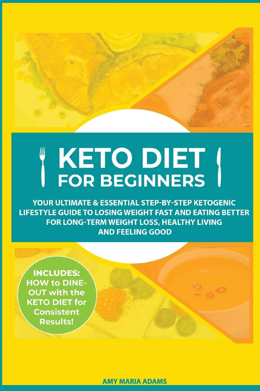 Keto Diet for Beginners. Your Ultimate & Essential Step-by-Step Ketogenic Lifestyle Guide to Losing Weight Fast and Eating Better for Long-Term Weight Loss, Healthy Living and Feeling Good