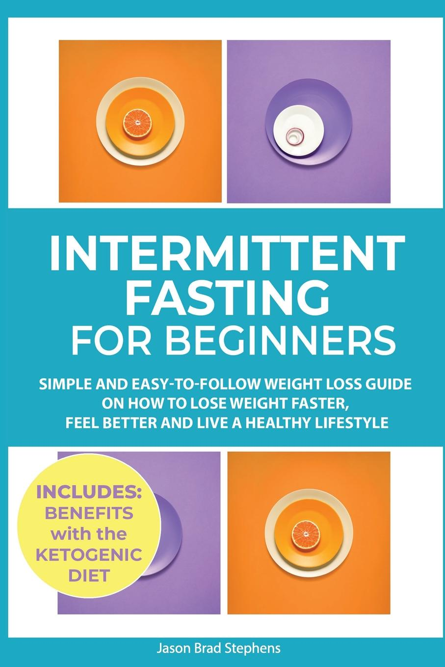Jason Brad Stephens Intermittent Fasting for Beginners. Simple and Easy-to-Follow Weight Loss Guide on How to Lose Faster, Feel Better Live a Healthy Lifestyle. (PLUS: Benefits with Ketogenic Diet)