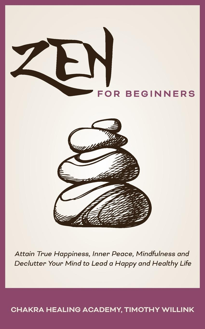 Timothy Willink, Chakra Healing Academy Zen for Beginners. Attain True Happiness, Inner Peace, Mindfulness and Declutter Your Mind to Lead a Happy Healthy Life