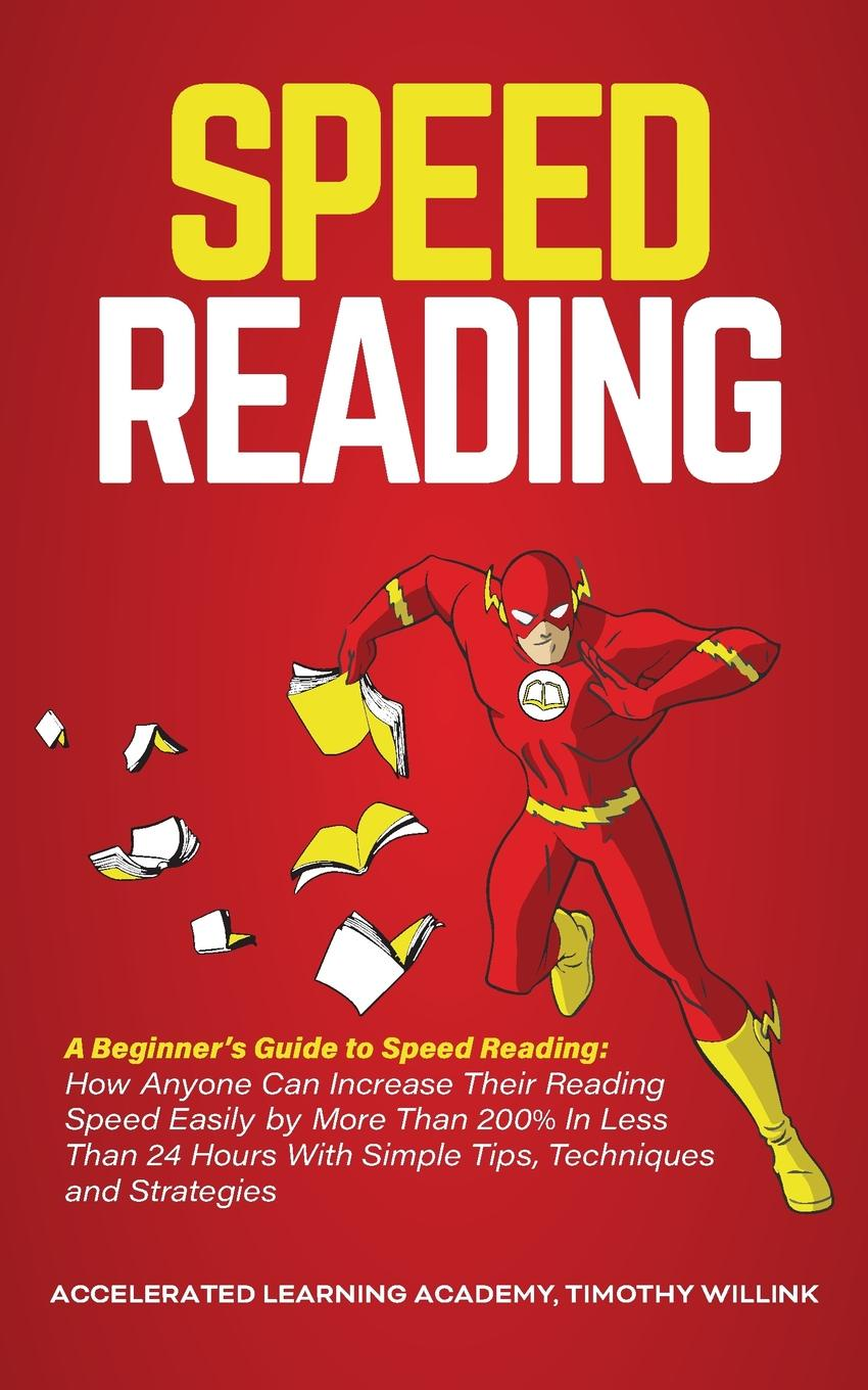Timothy Willink, Accelerated Learning Academy Speed Reading. A Beginner's Guide to Speed Reading: How Anyone Can Increase Their Reading Speed Easily by More Than 200% In Less Than 24 Hours With Simple Tips, Techniques and Strategies