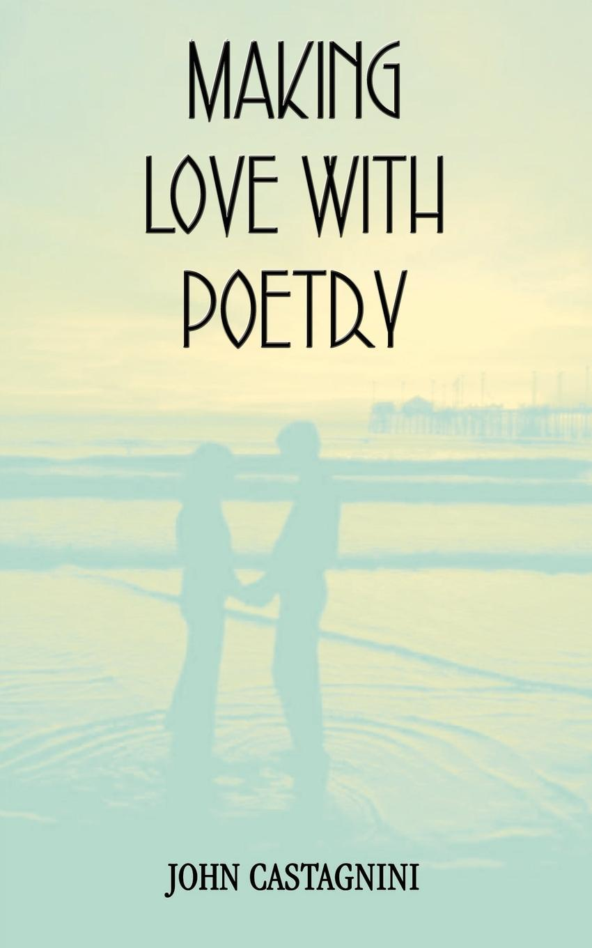 John Castagnini MAKING LOVE WITH POETRY paul l greene my poetry thoughts of life love and dreams
