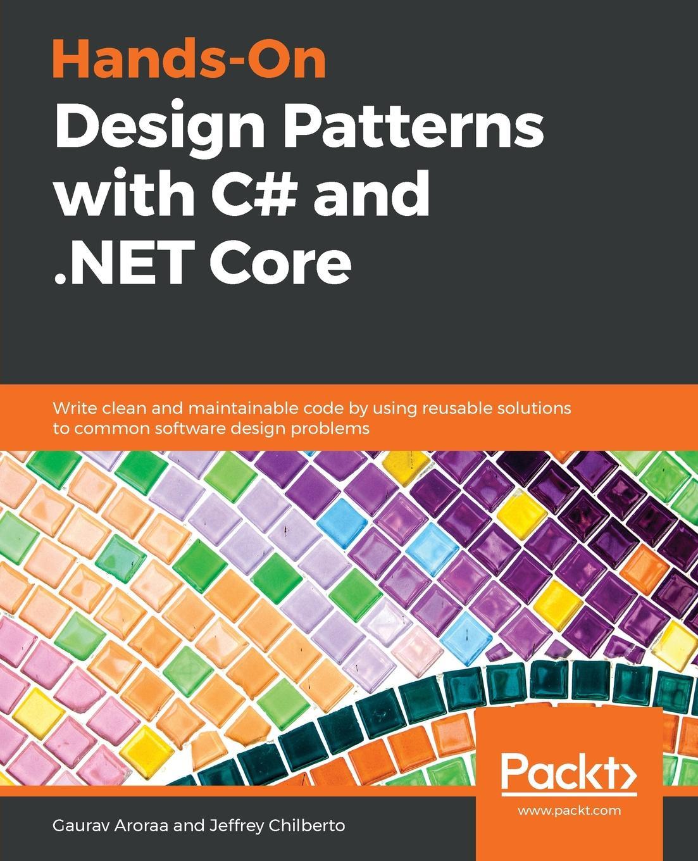 Gaurav Aroraa, Jeffrey Chilberto Hands-On Design Patterns with C# and .NET Core gaurav aroraa jeffrey chilberto hands on design patterns with c and net core