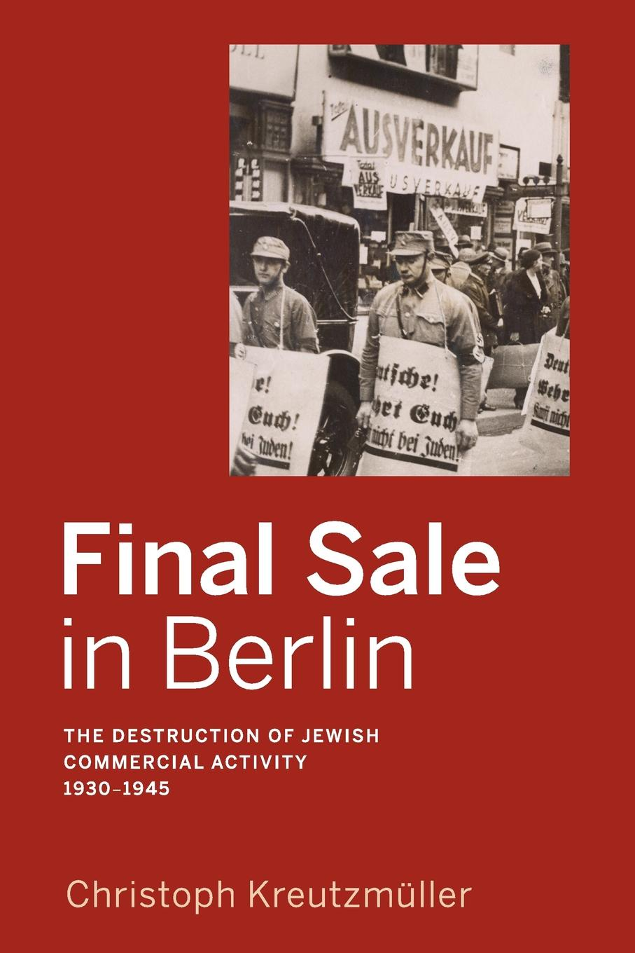 Final Sale in Berlin. The Destruction of Jewish Commercial Activity, 1930-1945