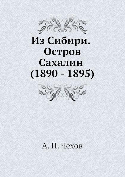 А. П. Чехов Из Сибири. Остров Сахалин (1890 - 1895)