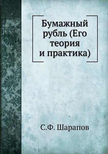 С.Ф. Шарапов Бумажный рубль (Его теория и практика)