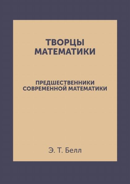 Творцы математики. Предшественники современной математики