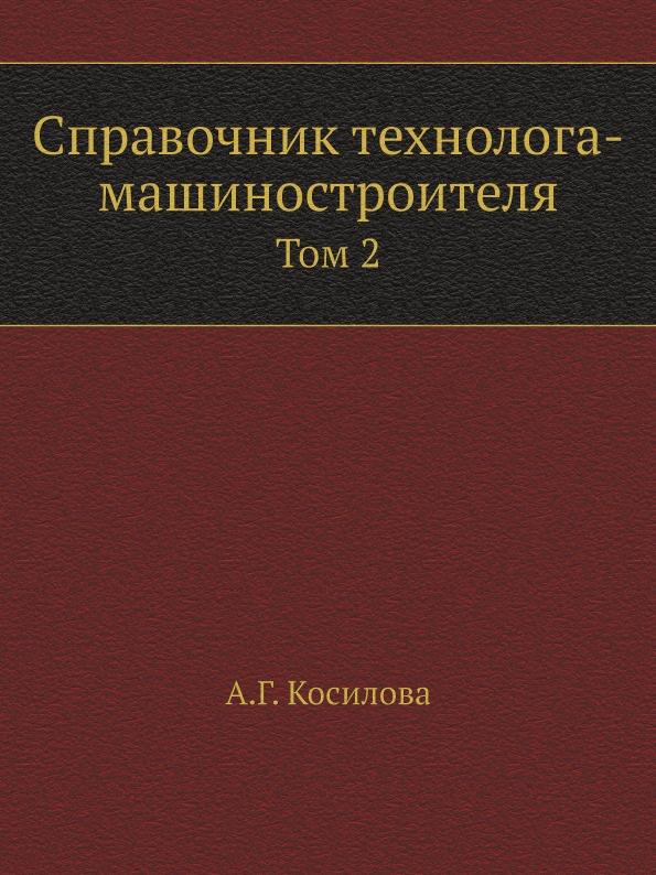 А.Г. Косилова Справочник технолога-машиностроителя. Том 2