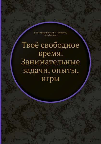 В.Н. Болховитинов Твое свободное время. Занимательные задачи, опыты, игры