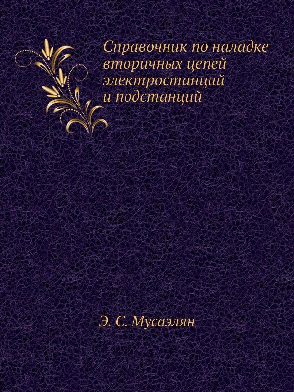 Э.С. Мусаэлян Справочник по наладке вторичных цепей электростанций и подстанций