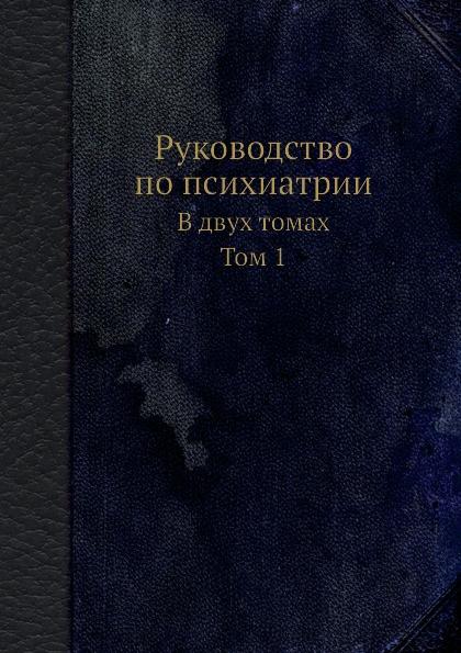 Руководство по психиатрии. В двух томах. Том 1