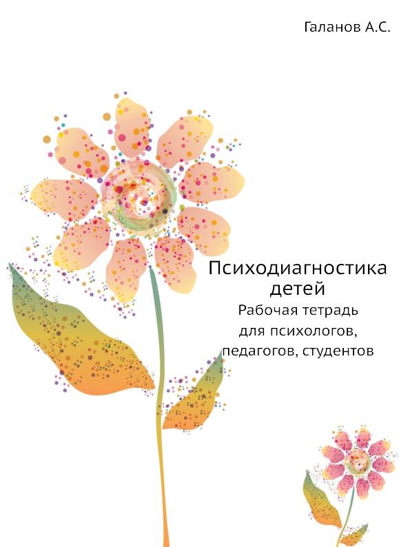 А.С. Галанов Психодиагностика детей. Рабочая тетрадь для психологов, педагогов, студентов