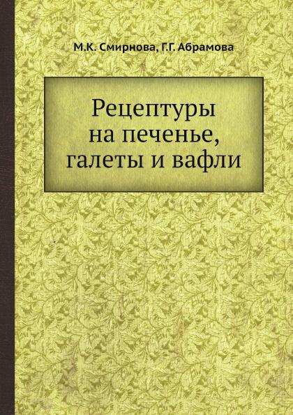 М.К. Смирнова, Г.Г. Абрамова Рецептуры на печенье, галеты и вафли