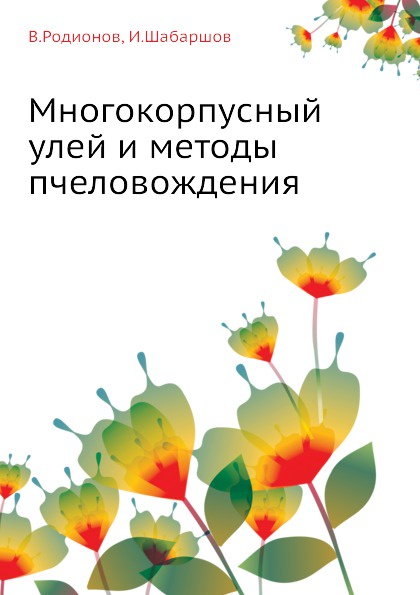 В. Родионов, И. Шабаршов Многокорпусный улей и методы пчеловождения