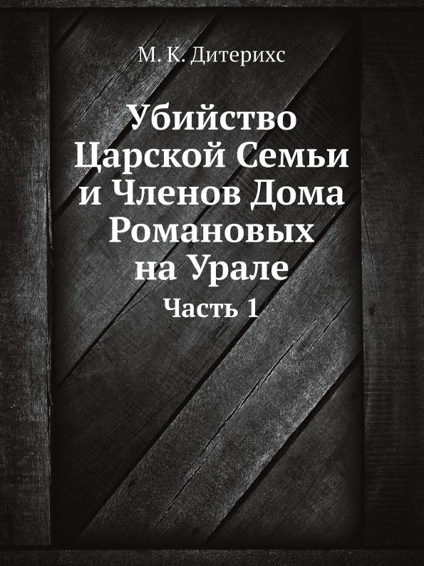 М.К. Дитерихс Убийство Царской Семьи и Членов Дома Романовых на Урале. Часть 1