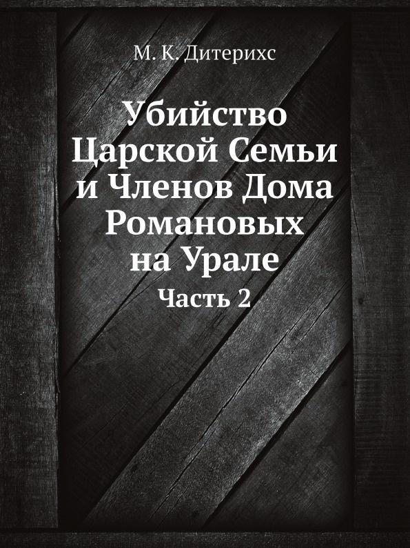 М.К. Дитерихс Убийство Царской Семьи и Членов Дома Романовых на Урале. Часть 2