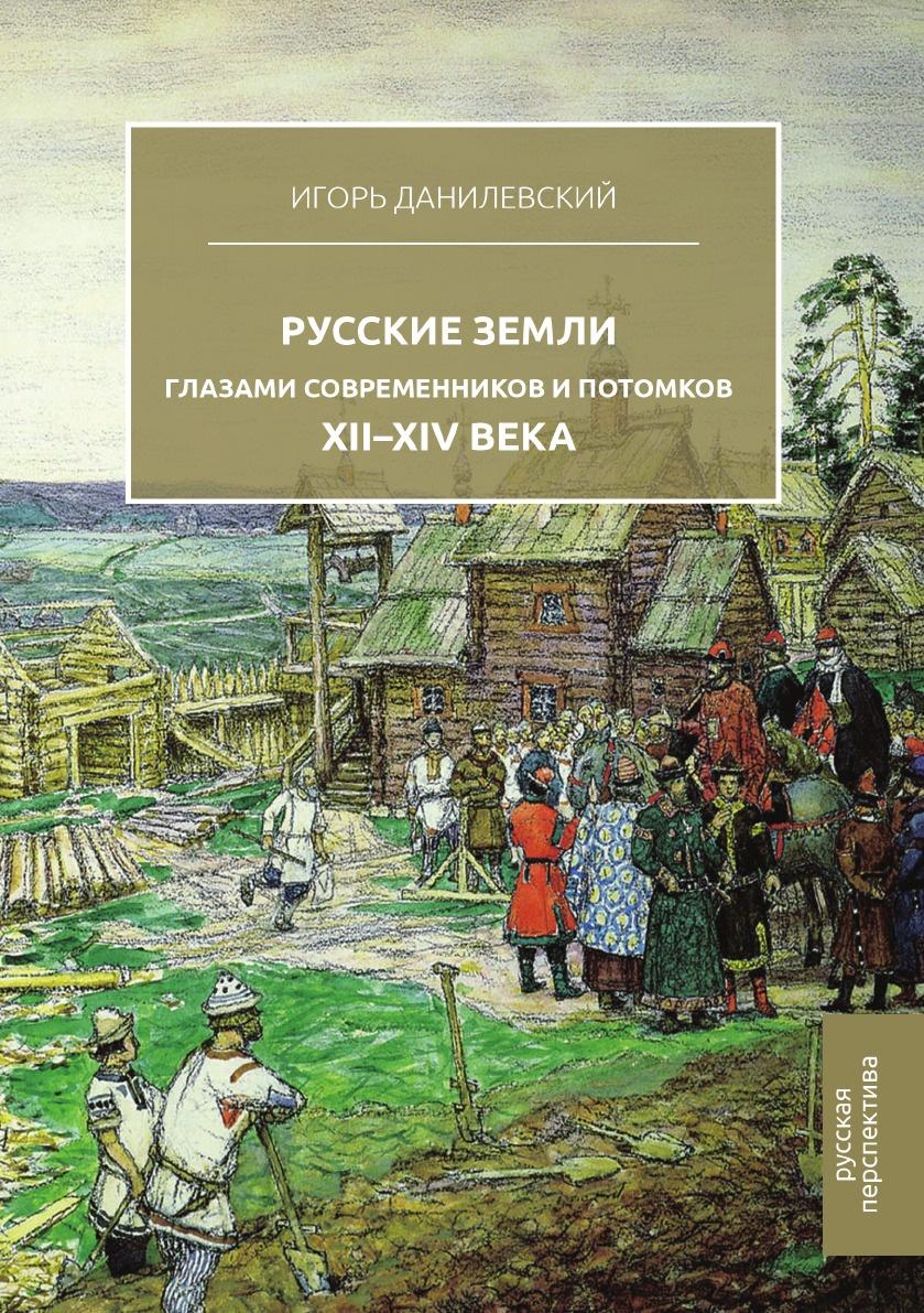 И. Н. Данилевский Русские земли глазами современников и потомков. XII.XIV века