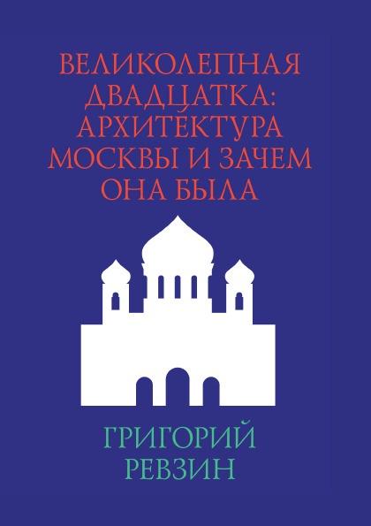 Г. Ревзин Великолепная двадцатка: Архитектура Москвы и зачем она была архитектура