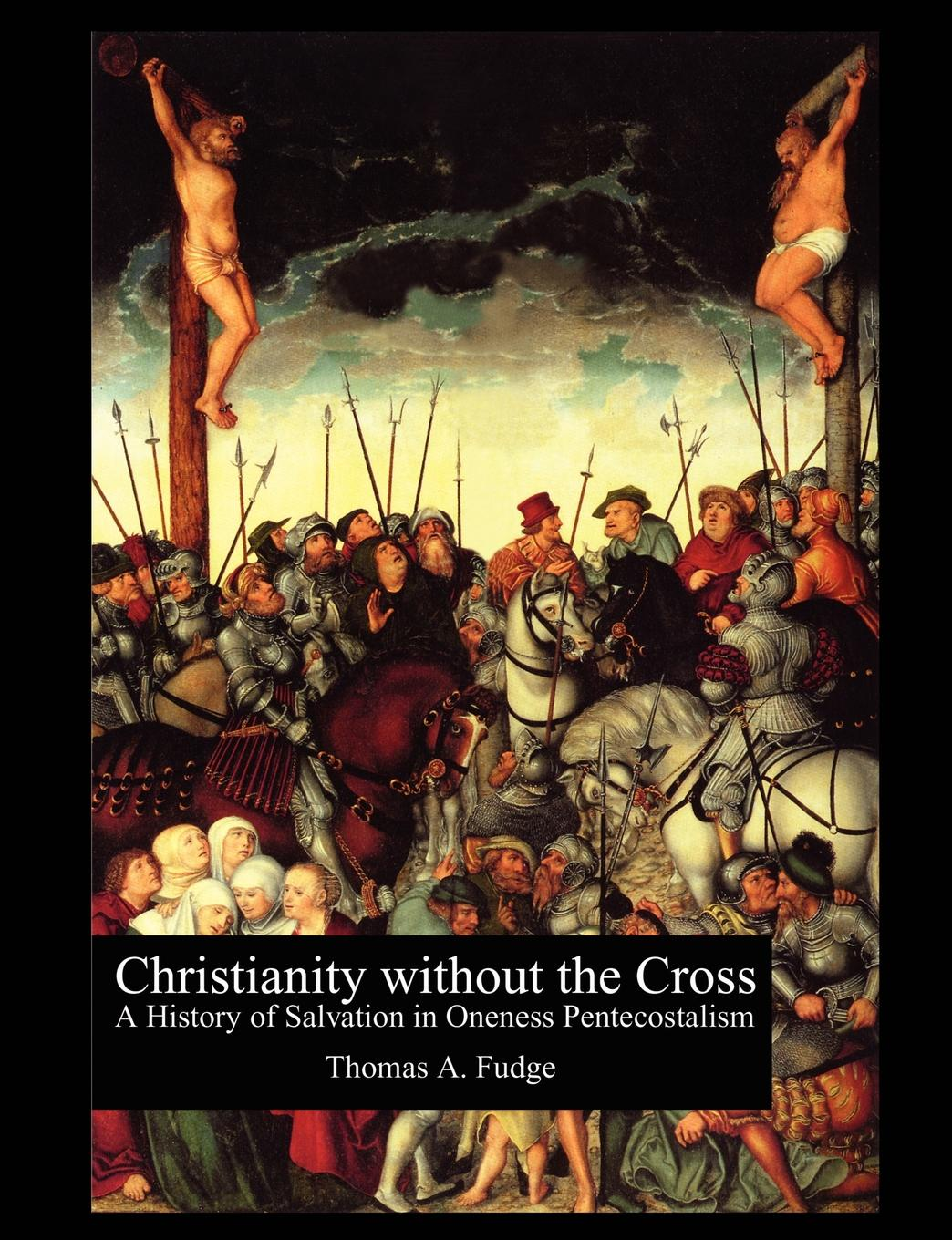 Thomas A. Fudge Christianity without the Cross. A History of Salvation in Oneness Pentecostalism harry herman six principles of the doctrine of christ foundation for pentecostal apostolic faith