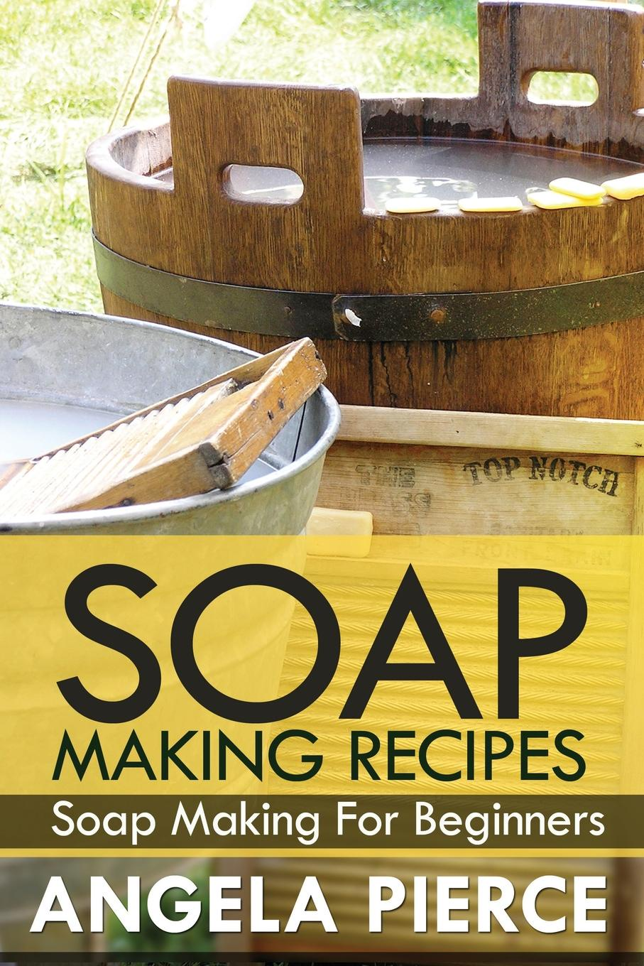 Pierce Angela, Angela Pierce. Soap Making Recipes. Soap Making for Beginners