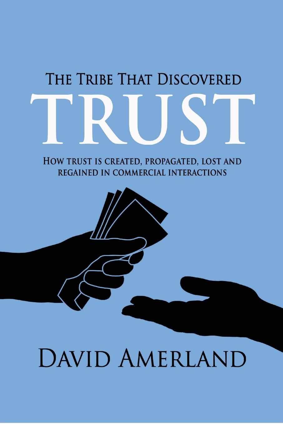 David Amerland The Tribe That Discovered Trust. How Trust is Created, Propagated, Lost and Regained in Commercial Interactions william brooks t playing bigger than you are how to sell big accounts even if you re david in a world of goliaths