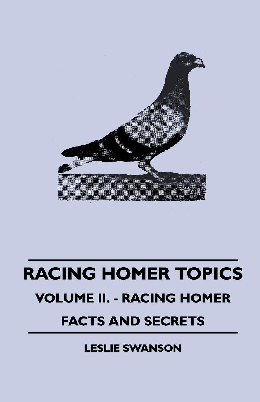 Leslie Swanson Racing Homer Topics - Volume II. - Racing Homer Facts And Secrets facing the modern