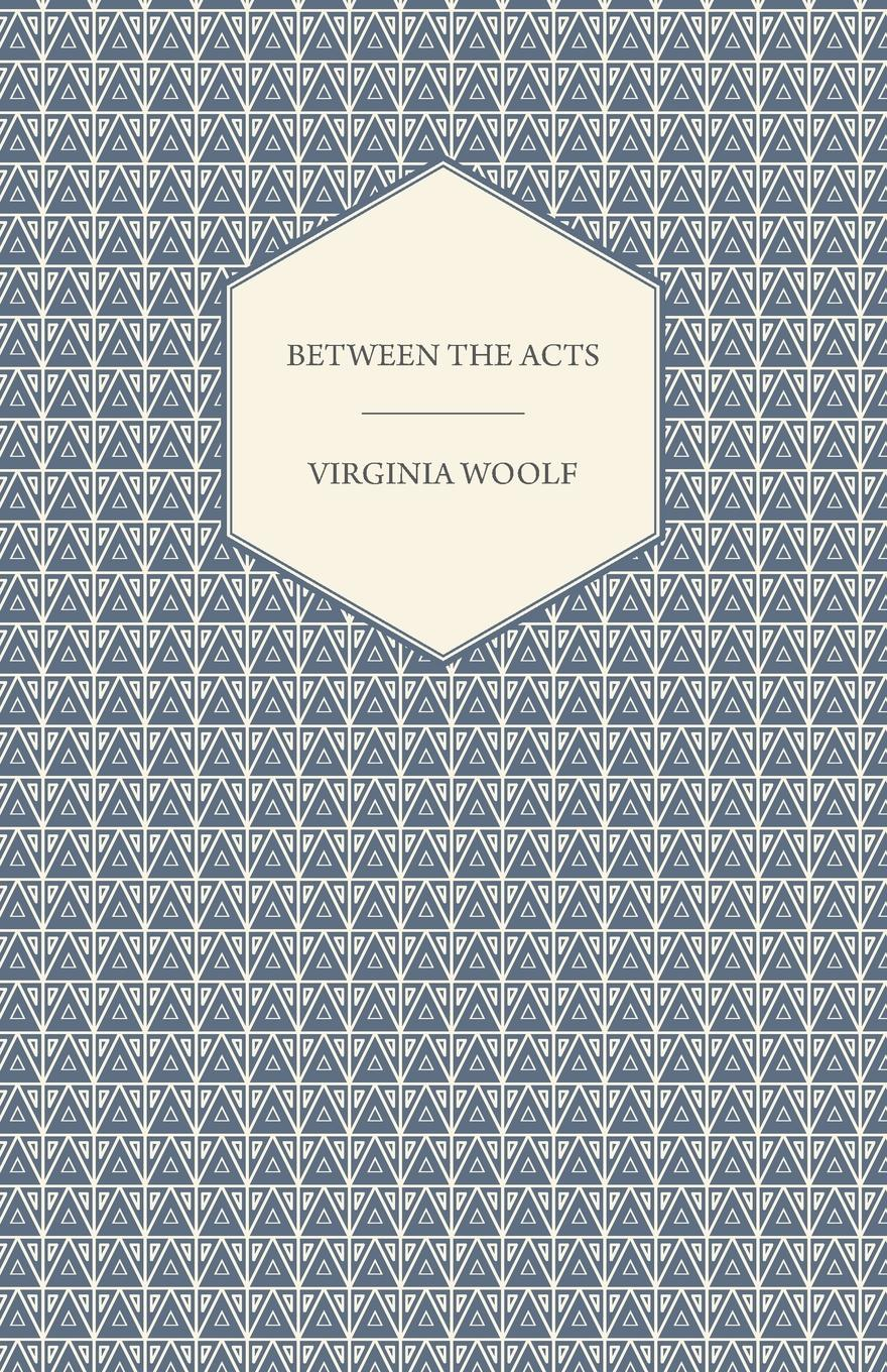 Virginia Woolf Between the Acts - A Novel - Including a Short Biography of the Author woolf v the years between the acts
