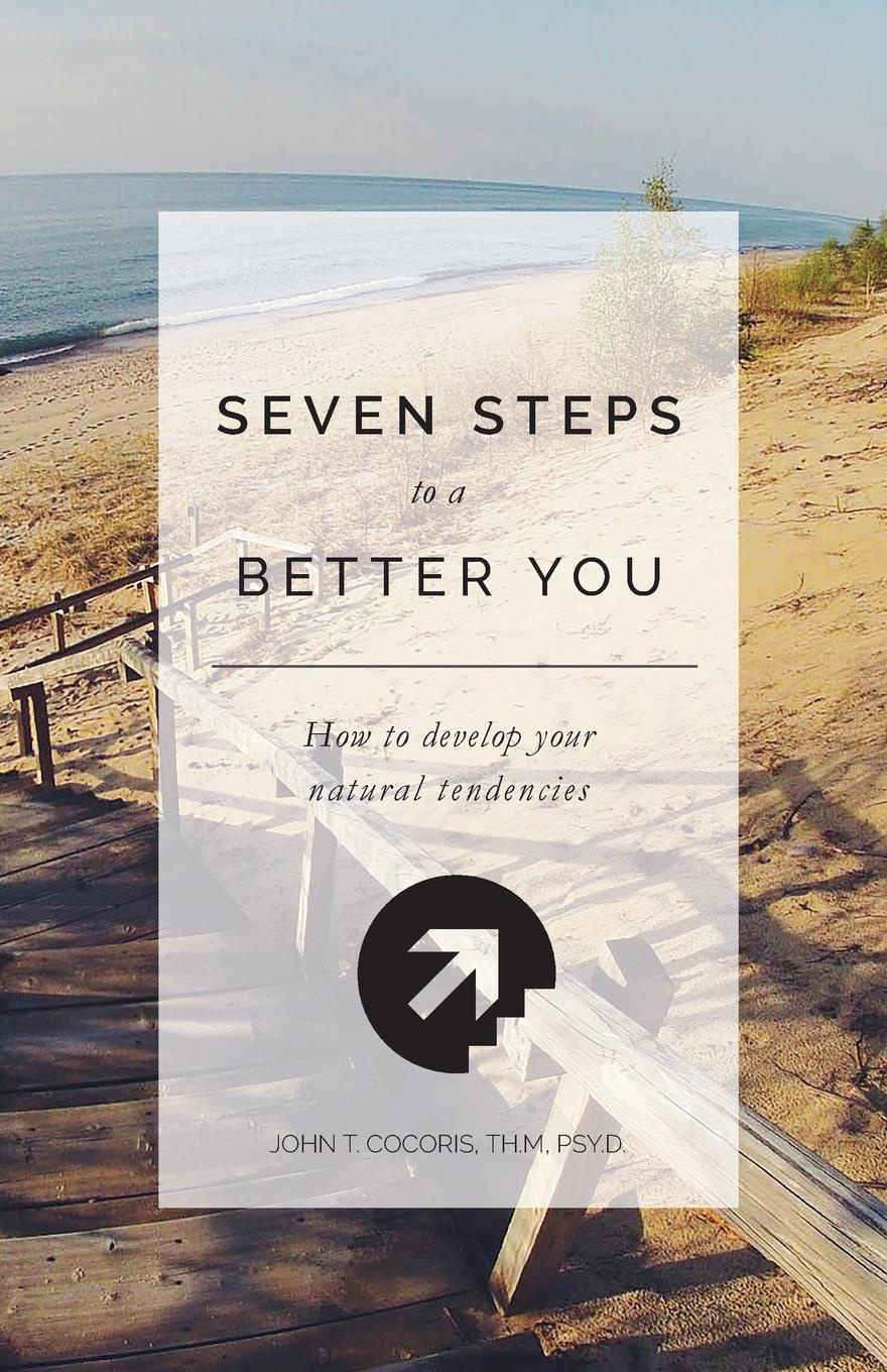 John T. Cocoris 7 Steps To A Better You. How To Develop Your Natural Tendencies marcia christian bell the perfection storm seven steps to go through a storm