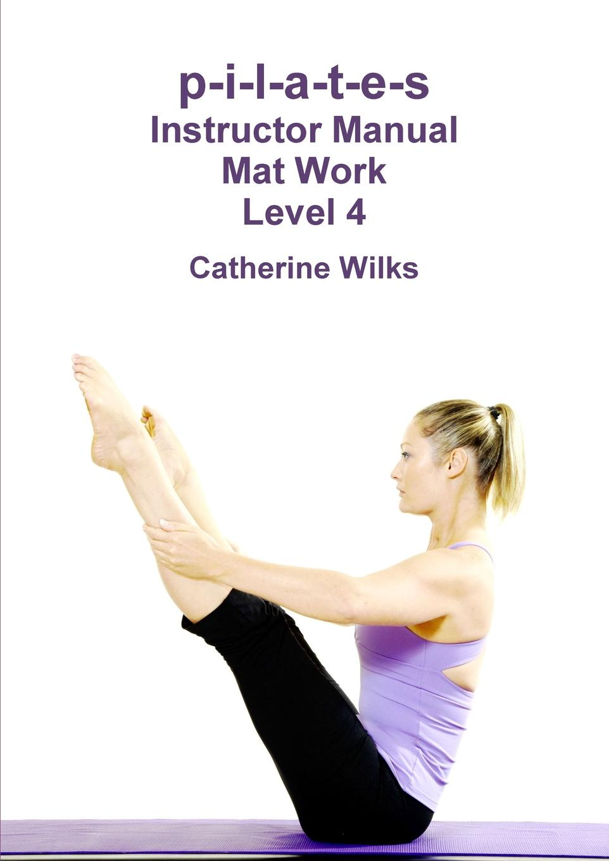 Catherine Wilks p-i-l-a-t-e-s Instructor Manual Mat Work Level 4 клетка для щенков i p t s 715760 8 ми угольная стальная проволка 60х63см