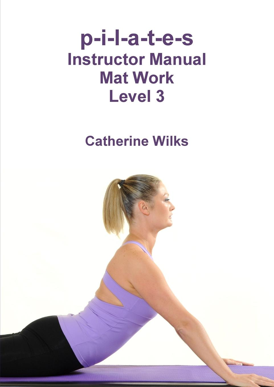Catherine Wilks p-i-l-a-t-e-s Instructor Manual Mat Work Level 3 клетка для щенков i p t s 715760 8 ми угольная стальная проволка 60х63см