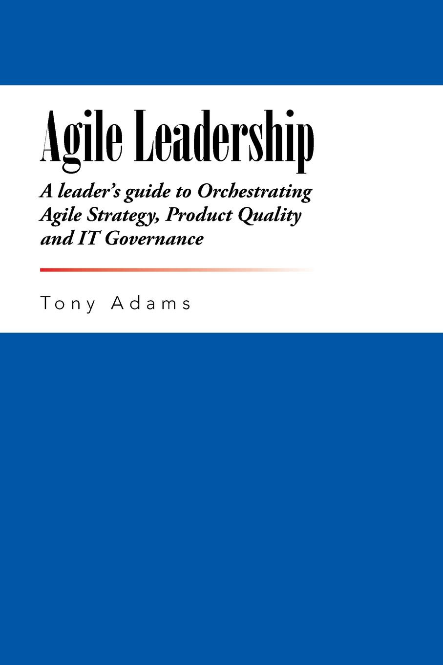 Tony Adams. Agile Leadership. A leader's guide to Orchestrating Agile Strategy, Product Quality and IT Governance