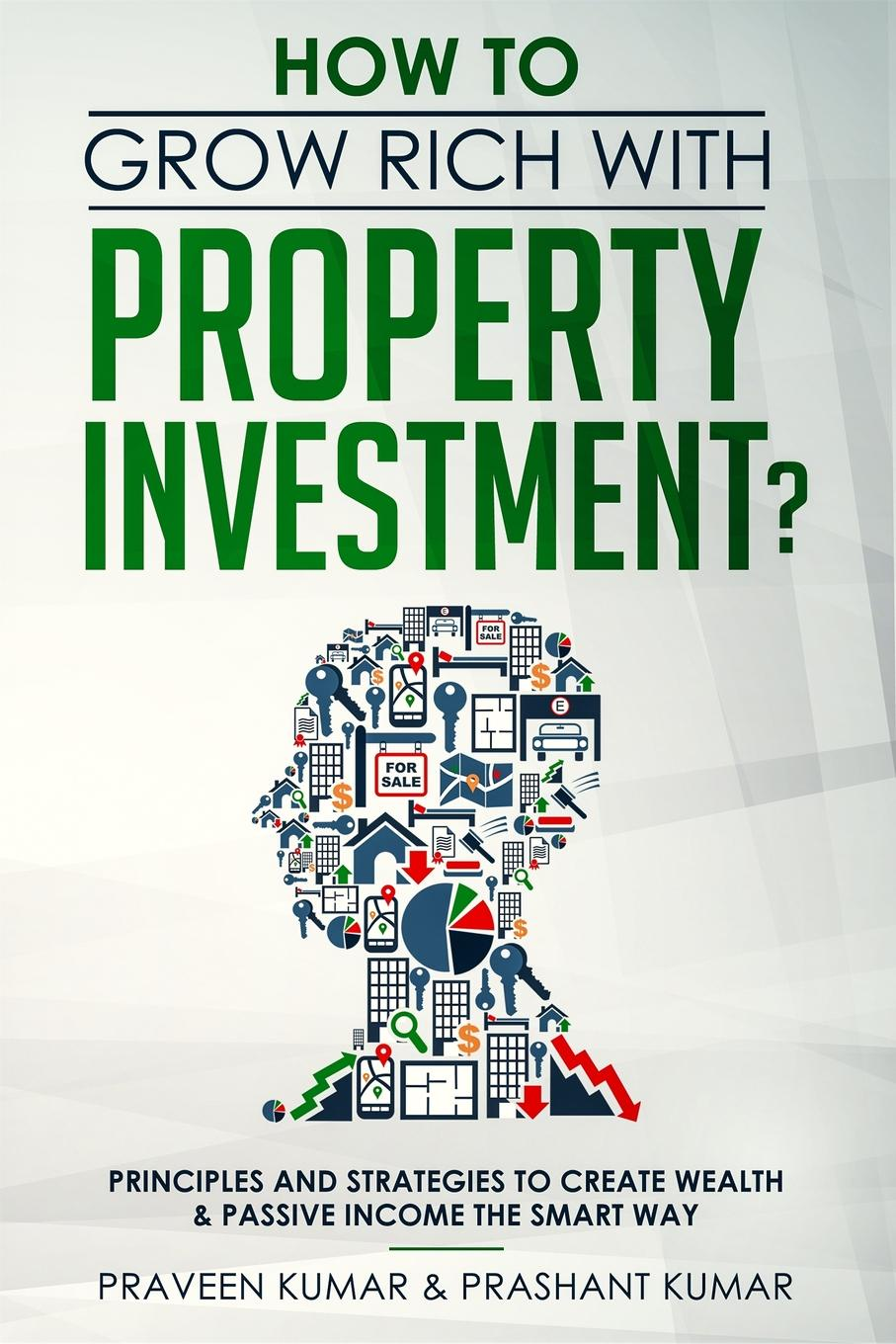 Praveen Kumar, Prashant Kumar How to Grow Rich with Property Investment?. Principles and Strategies to Create Wealth & Passive Income the Smart Way robert g allen multiple streams of income how to generate a lifetime of unlimited wealth