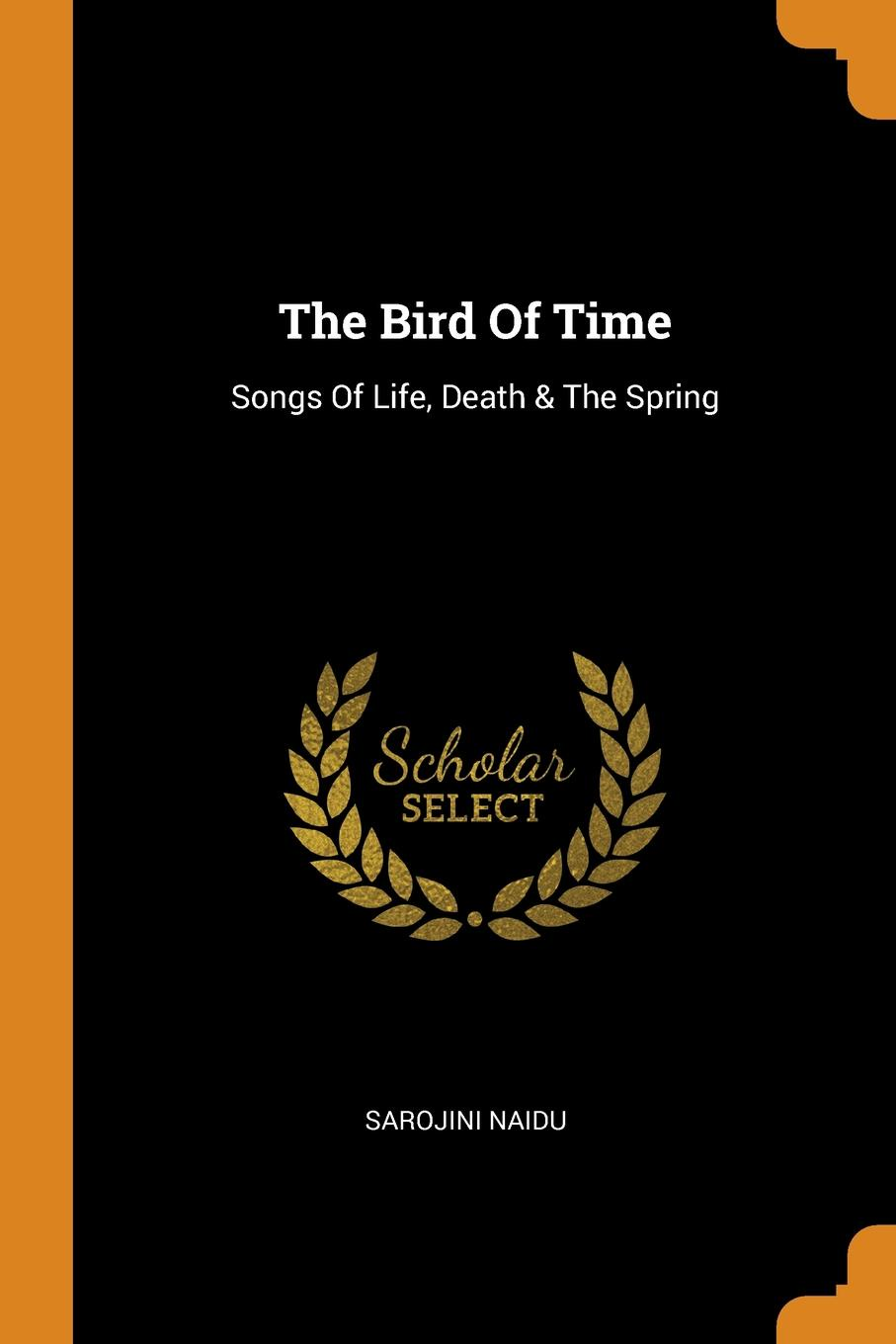 Sarojini Naidu. The Bird Of Time. Songs Of Life, Death & The Spring