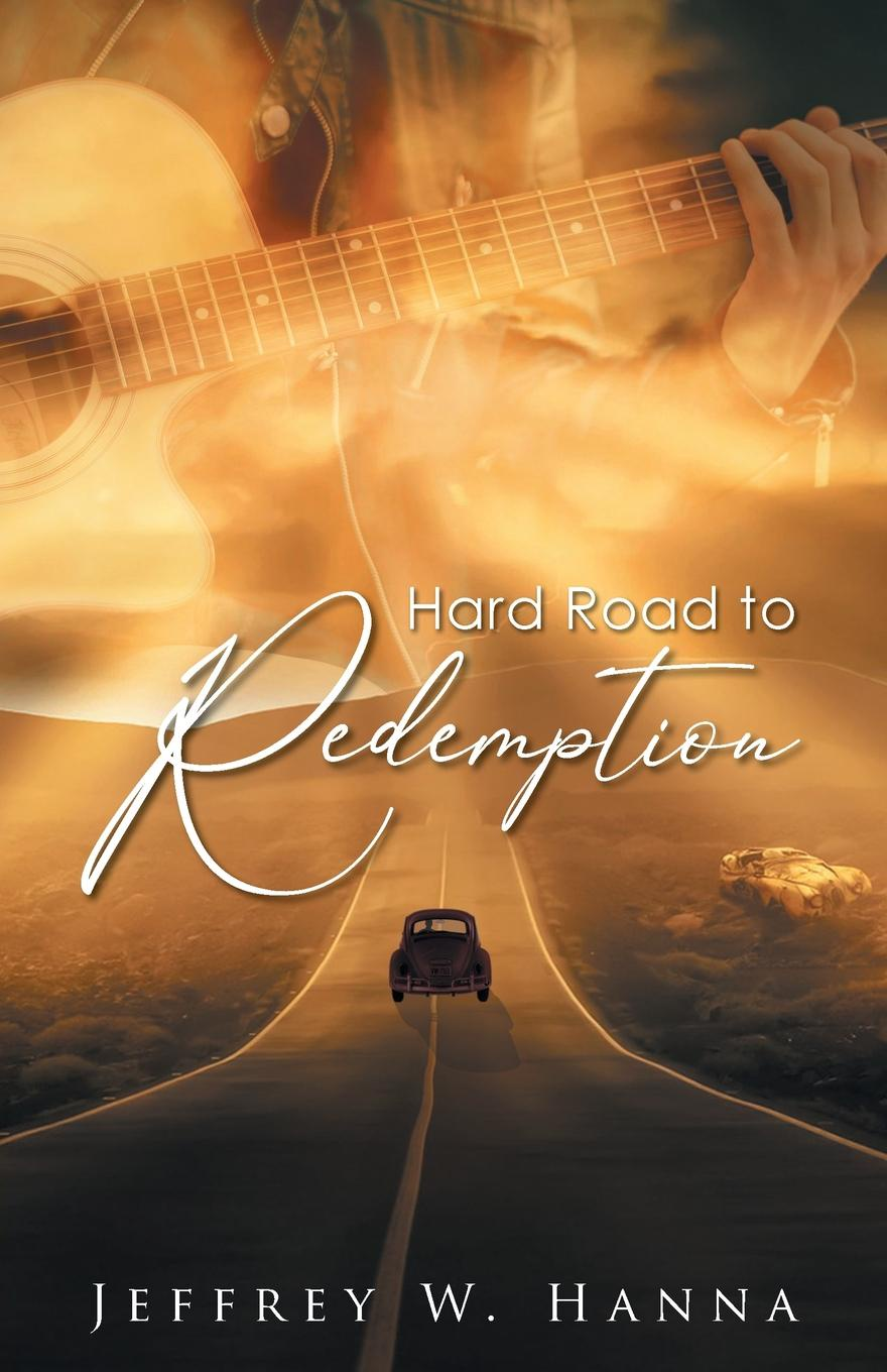 Jeffrey W. Hanna Hard Road to Redemption the road to a positive life