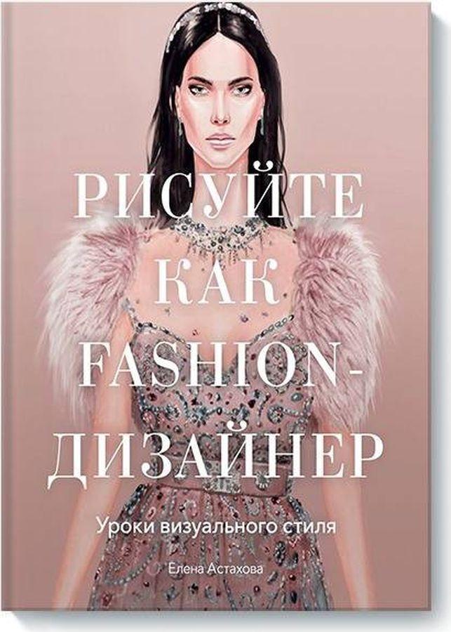 Елена Астахова Рисуйте как fashion-дизайнер. Уроки визуального стиля