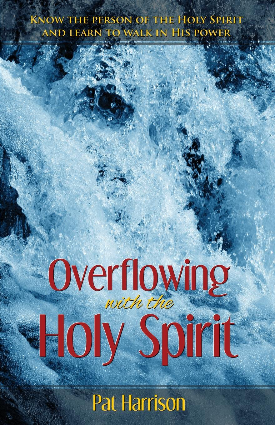 Pat Harrison Overflowing with the Holy Spirit. Know the Person of the Holy Spirit and Learn to Walk in His Power irene bonney faulkes d d the holy spirit came