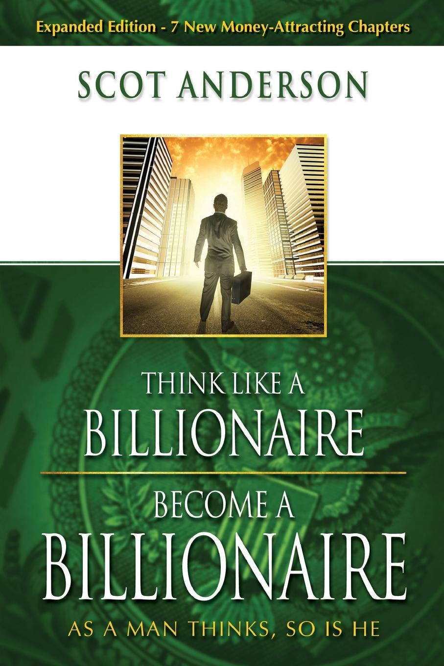 Scot Anderson Think Like a Billionaire, Become a Billionaire. As a Man Thinks, So Is He think like a chef